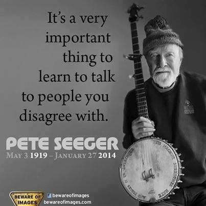 """It's a very important thing to learn to talk to people you disagree with."" - Pete Seeger"