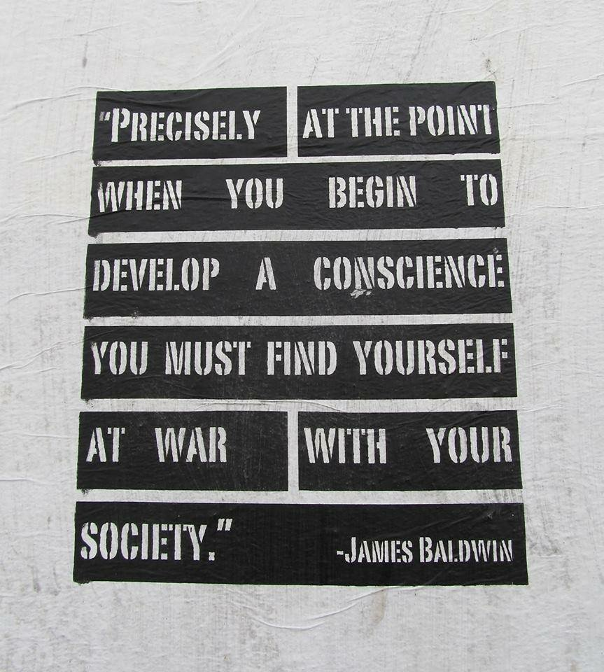 """Precisely at the point when you begin to develop a conscience you must find yourself at war with your society."" - James Baldwin"