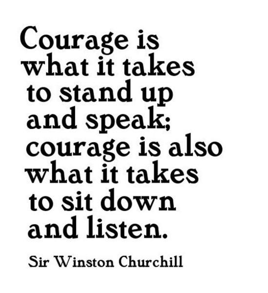 Courage it takes to stand up and speak; courage is also what it takes to sit down and listen. - Winston Churchill