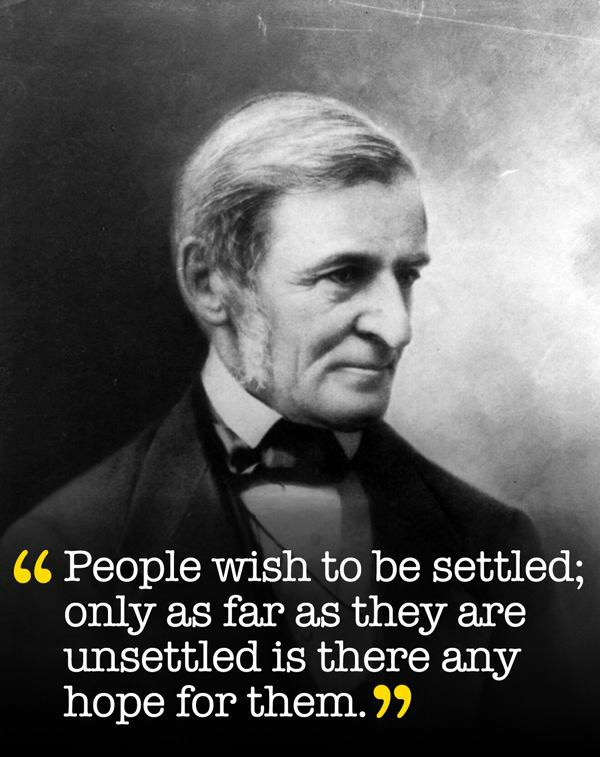 """People wish to be settled; only as far as they are unsettled is there any hope for them."" ― Ralph Waldo Emerson"
