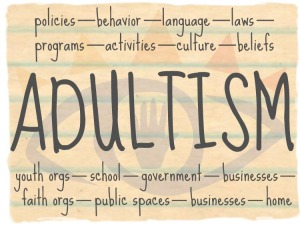 Adultism happens in the policies, behavior, language, laws, programs, activities, culture and beliefs of our youth orgs, schools, government, businesses, faith orgs, public spaces, businesses and homes.
